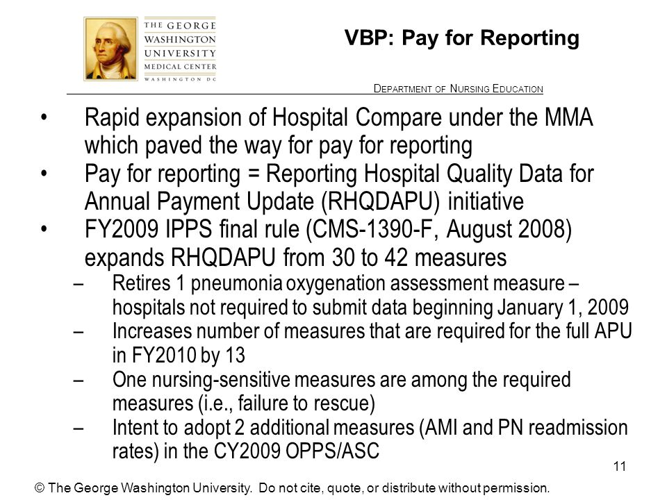 ________________ D EPARTMENT OF N URSING E DUCATION 11 VBP: Pay for Reporting Rapid expansion of Hospital Compare under the MMA which paved the way for pay for reporting Pay for reporting = Reporting Hospital Quality Data for Annual Payment Update (RHQDAPU) initiative FY2009 IPPS final rule (CMS-1390-F, August 2008) expands RHQDAPU from 30 to 42 measures –Retires 1 pneumonia oxygenation assessment measure – hospitals not required to submit data beginning January 1, 2009 –Increases number of measures that are required for the full APU in FY2010 by 13 –One nursing-sensitive measures are among the required measures (i.e., failure to rescue) –Intent to adopt 2 additional measures (AMI and PN readmission rates) in the CY2009 OPPS/ASC © The George Washington University.