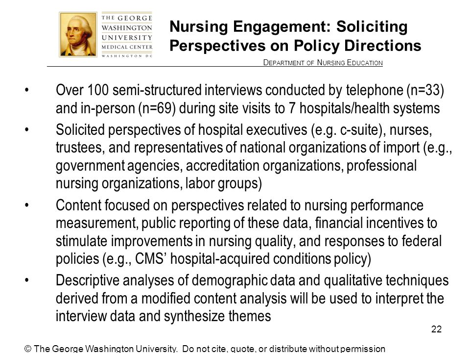 ________________ D EPARTMENT OF N URSING E DUCATION 22 Nursing Engagement: Soliciting Perspectives on Policy Directions Over 100 semi-structured interviews conducted by telephone (n=33) and in-person (n=69) during site visits to 7 hospitals/health systems Solicited perspectives of hospital executives (e.g.