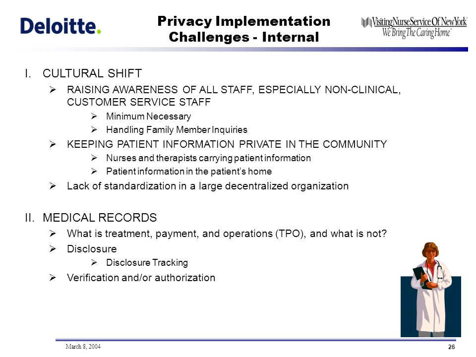 26 March 8, 2004 Privacy Implementation Challenges - Internal I.CULTURAL SHIFT RAISING AWARENESS OF ALL STAFF, ESPECIALLY NON-CLINICAL, CUSTOMER SERVICE STAFF Minimum Necessary Handling Family Member Inquiries KEEPING PATIENT INFORMATION PRIVATE IN THE COMMUNITY Nurses and therapists carrying patient information Patient information in the patients home Lack of standardization in a large decentralized organization II.MEDICAL RECORDS What is treatment, payment, and operations (TPO), and what is not.