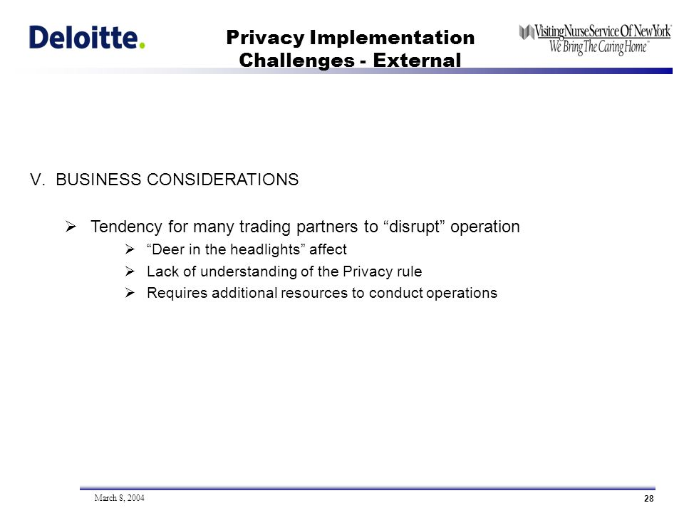 28 March 8, 2004 Privacy Implementation Challenges - External V.BUSINESS CONSIDERATIONS Tendency for many trading partners to disrupt operation Deer in the headlights affect Lack of understanding of the Privacy rule Requires additional resources to conduct operations