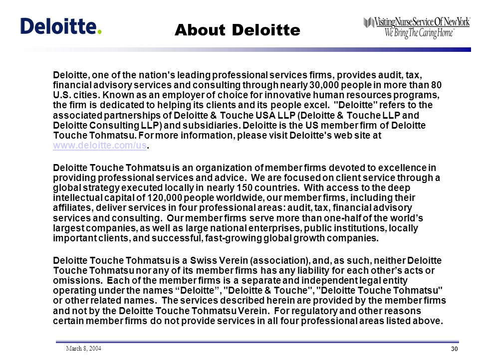 30 March 8, 2004 About Deloitte Deloitte, one of the nation s leading professional services firms, provides audit, tax, financial advisory services and consulting through nearly 30,000 people in more than 80 U.S.