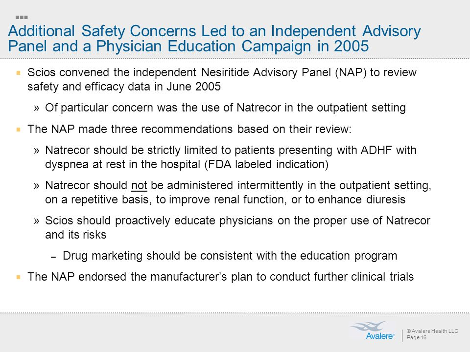 © Avalere Health LLC Page 16 Additional Safety Concerns Led to an Independent Advisory Panel and a Physician Education Campaign in 2005 Scios convened the independent Nesiritide Advisory Panel (NAP) to review safety and efficacy data in June 2005 »Of particular concern was the use of Natrecor in the outpatient setting The NAP made three recommendations based on their review: »Natrecor should be strictly limited to patients presenting with ADHF with dyspnea at rest in the hospital (FDA labeled indication) »Natrecor should not be administered intermittently in the outpatient setting, on a repetitive basis, to improve renal function, or to enhance diuresis »Scios should proactively educate physicians on the proper use of Natrecor and its risks – Drug marketing should be consistent with the education program The NAP endorsed the manufacturers plan to conduct further clinical trials