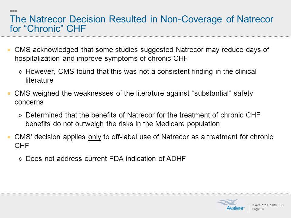 © Avalere Health LLC Page 20 The Natrecor Decision Resulted in Non-Coverage of Natrecor for Chronic CHF CMS acknowledged that some studies suggested Natrecor may reduce days of hospitalization and improve symptoms of chronic CHF »However, CMS found that this was not a consistent finding in the clinical literature CMS weighed the weaknesses of the literature against substantial safety concerns »Determined that the benefits of Natrecor for the treatment of chronic CHF benefits do not outweigh the risks in the Medicare population CMS decision applies only to off-label use of Natrecor as a treatment for chronic CHF »Does not address current FDA indication of ADHF
