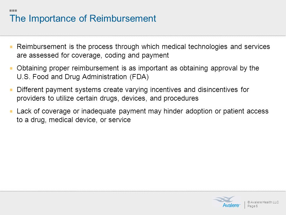 © Avalere Health LLC Page 5 The Importance of Reimbursement Reimbursement is the process through which medical technologies and services are assessed for coverage, coding and payment Obtaining proper reimbursement is as important as obtaining approval by the U.S.
