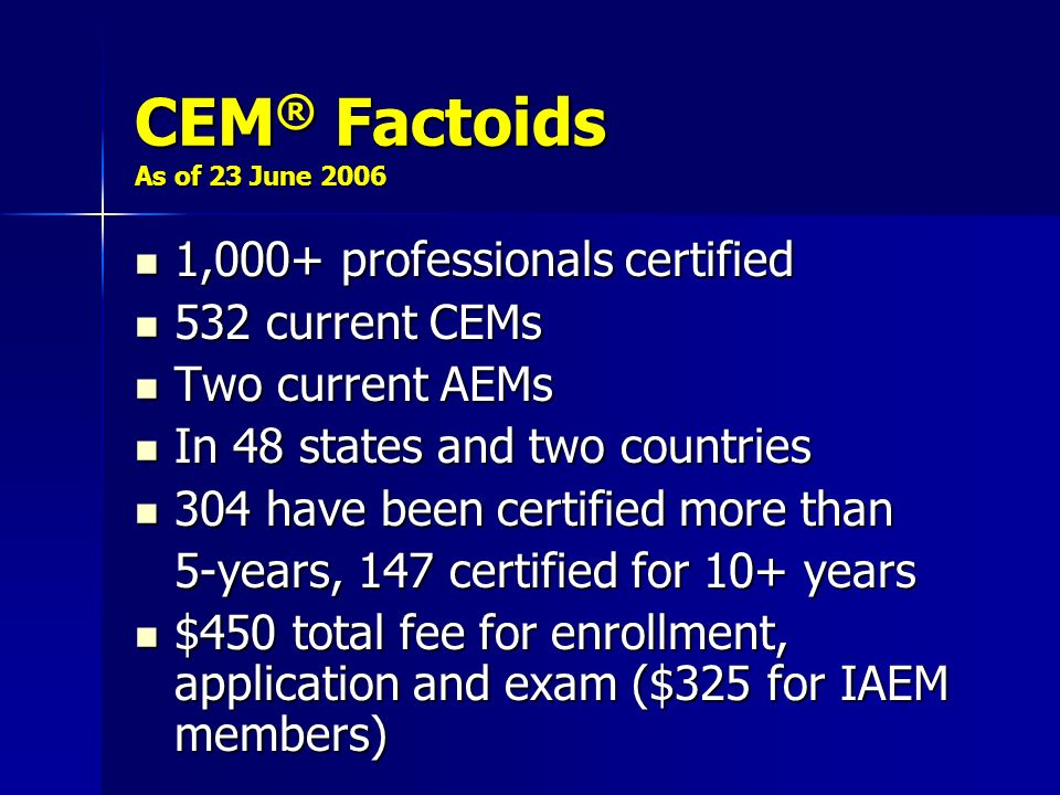 CEM ® Factoids As of 23 June 2006 1,000+ professionals certified 1,000+ professionals certified 532 current CEMs 532 current CEMs Two current AEMs Two