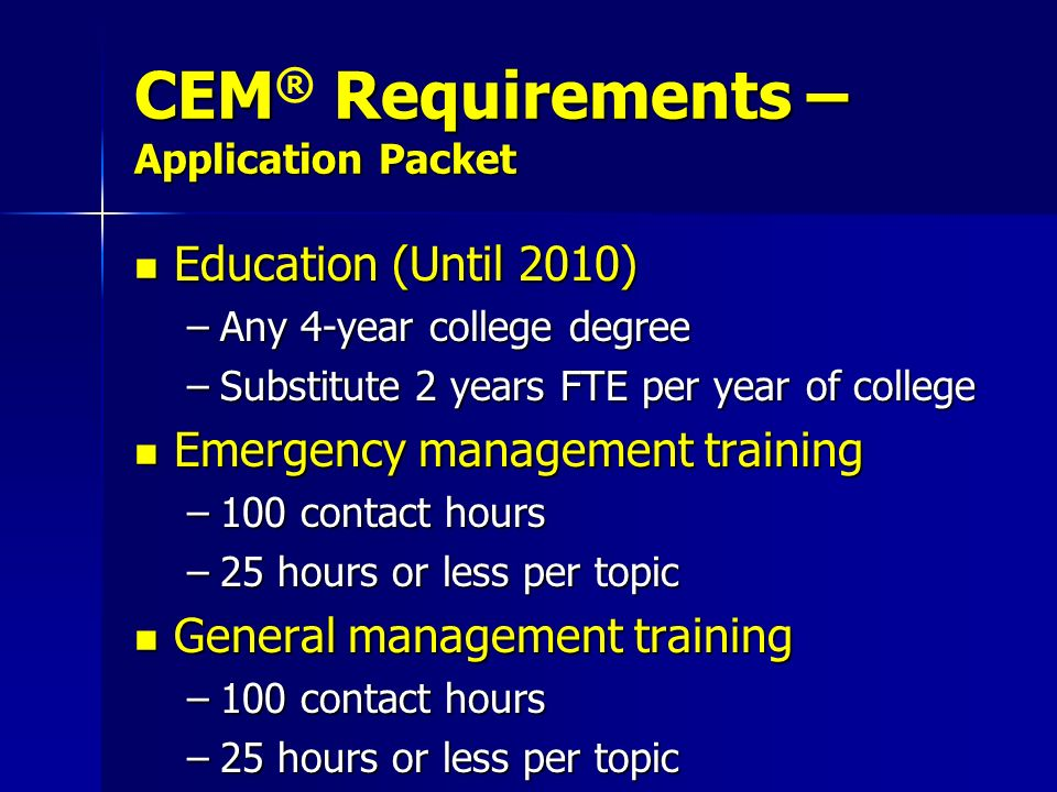 CEM Requirements – Application Packet CEM ® Requirements – Application Packet Education (Until 2010) Education (Until 2010) –Any 4-year college degree