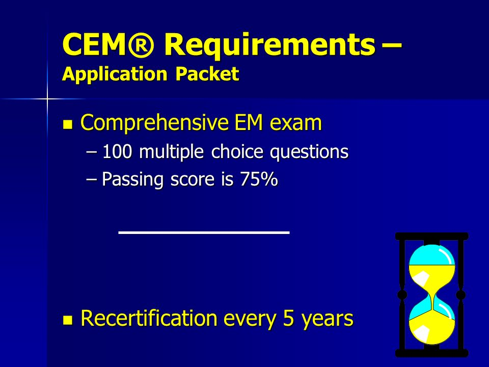CEM Requirements – Application Packet CEM® Requirements – Application Packet Comprehensive EM exam Comprehensive EM exam –100 multiple choice question