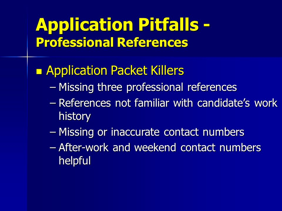 Application Packet Killers Application Packet Killers –Missing three professional references –References not familiar with candidates work history –Mi