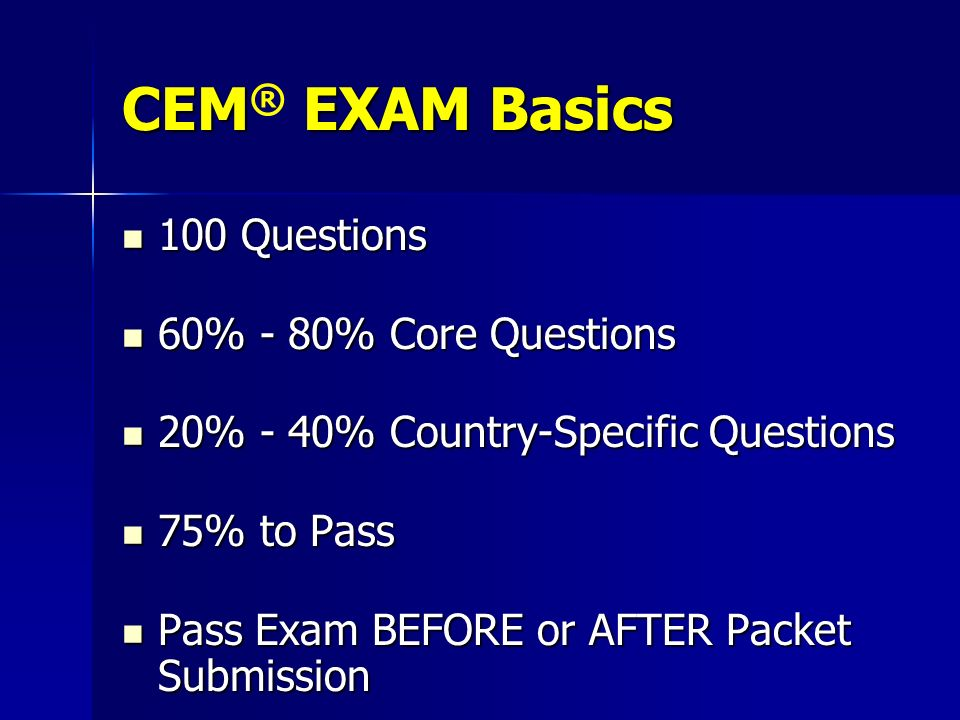 CEM EXAM Basics CEM ® EXAM Basics 100 Questions 100 Questions 60% - 80% Core Questions 60% - 80% Core Questions 20% - 40% Country-Specific Questions 2