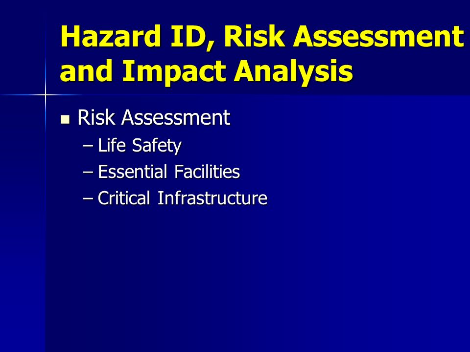 Hazard ID, Risk Assessment and Impact Analysis Risk Assessment Risk Assessment –Life Safety –Essential Facilities –Critical Infrastructure