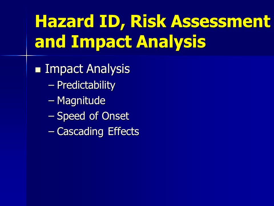 Hazard ID, Risk Assessment and Impact Analysis Impact Analysis Impact Analysis –Predictability –Magnitude –Speed of Onset –Cascading Effects