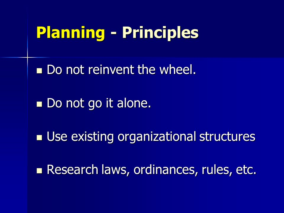 Planning - Principles Do not reinvent the wheel. Do not reinvent the wheel. Do not go it alone. Do not go it alone. Use existing organizational struct
