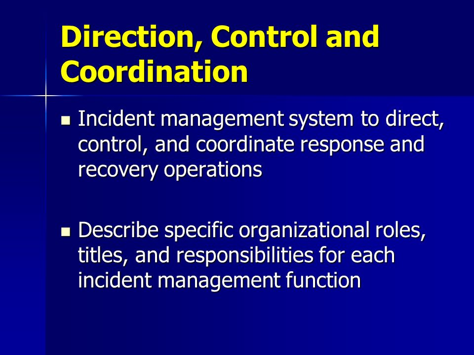 Direction, Control and Coordination Incident management system to direct, control, and coordinate response and recovery operations Incident management