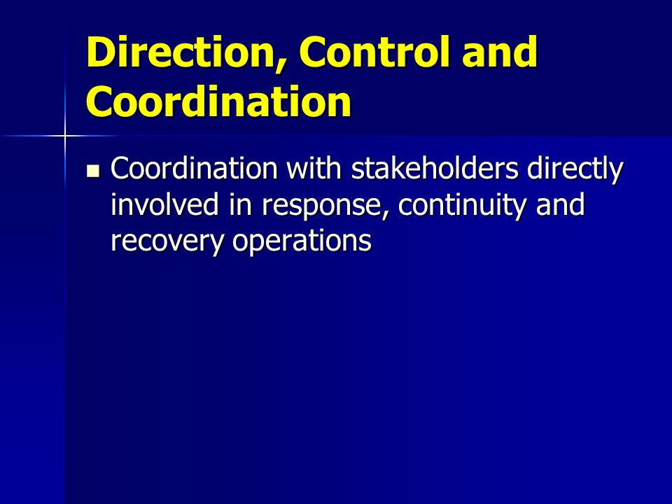 Direction, Control and Coordination Coordination with stakeholders directly involved in response, continuity and recovery operations Coordination with