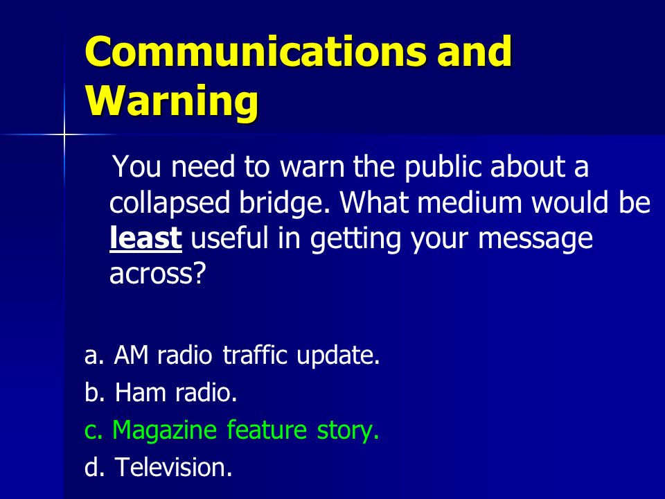 Communications and Warning You need to warn the public about a collapsed bridge. What medium would be least useful in getting your message across? a.