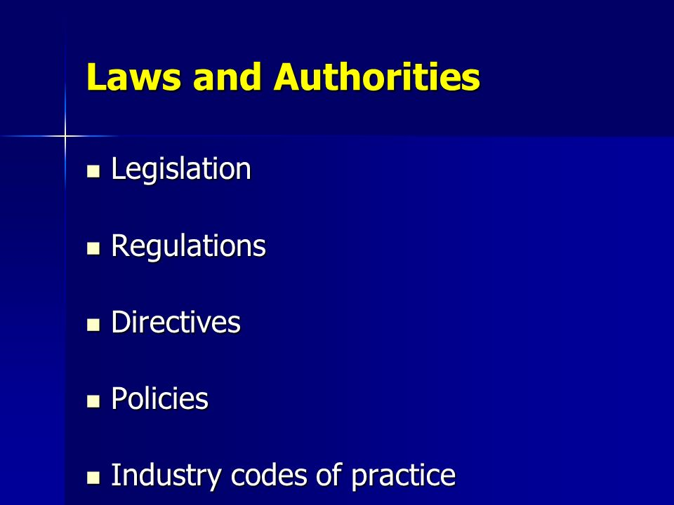 Laws and Authorities Legislation Legislation Regulations Regulations Directives Directives Policies Policies Industry codes of practice Industry codes
