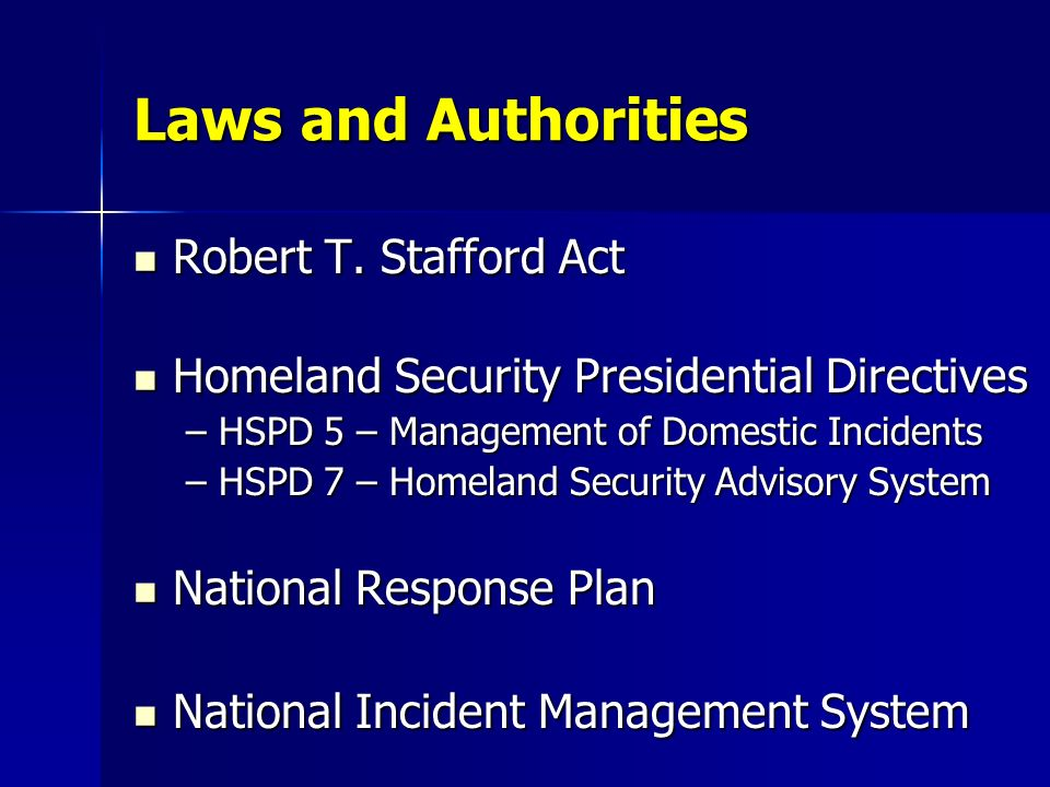 Laws and Authorities Robert T. Stafford Act Robert T. Stafford Act Homeland Security Presidential Directives Homeland Security Presidential Directives