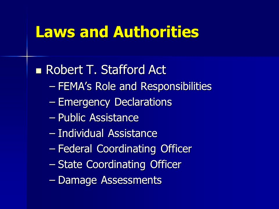 Laws and Authorities Robert T. Stafford Act Robert T. Stafford Act –FEMAs Role and Responsibilities –Emergency Declarations –Public Assistance –Indivi