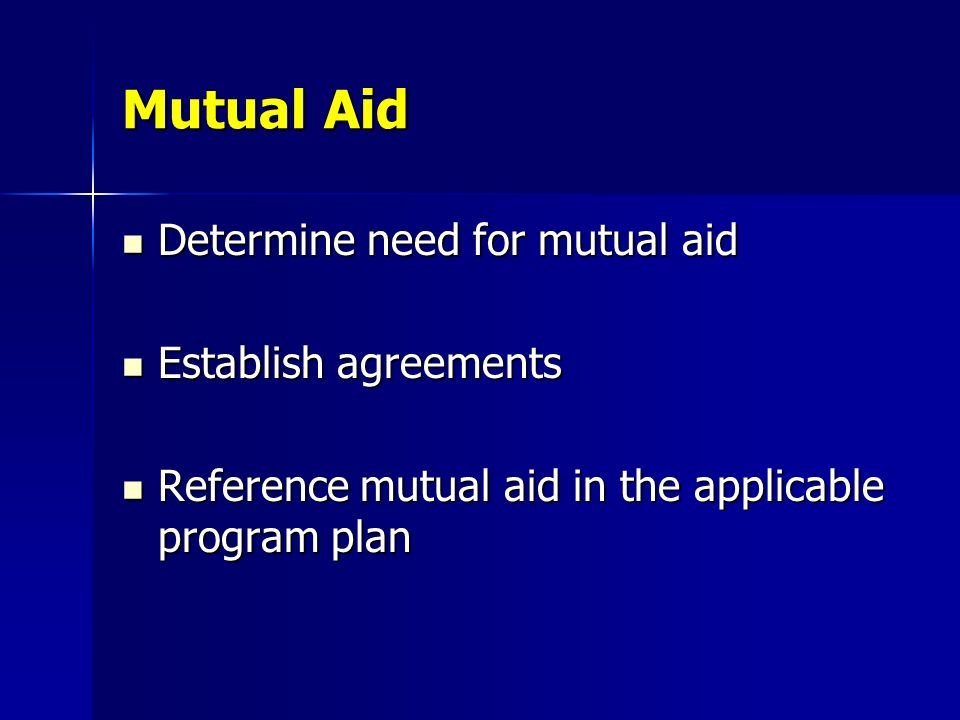 Mutual Aid Determine need for mutual aid Determine need for mutual aid Establish agreements Establish agreements Reference mutual aid in the applicabl
