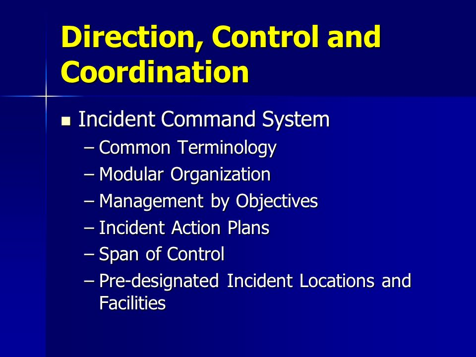 Direction, Control and Coordination Incident Command System Incident Command System –Common Terminology –Modular Organization –Management by Objective