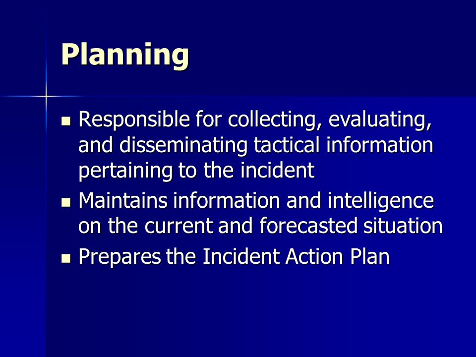 Planning Responsible for collecting, evaluating, and disseminating tactical information pertaining to the incident Responsible for collecting, evaluat