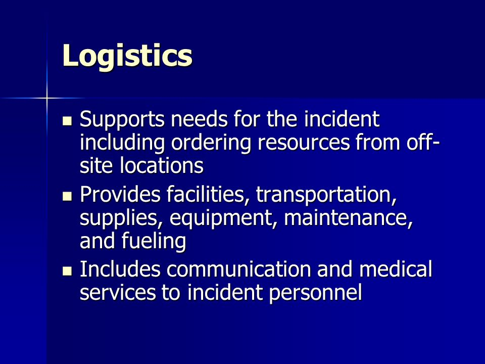 Logistics Supports needs for the incident including ordering resources from off- site locations Supports needs for the incident including ordering res