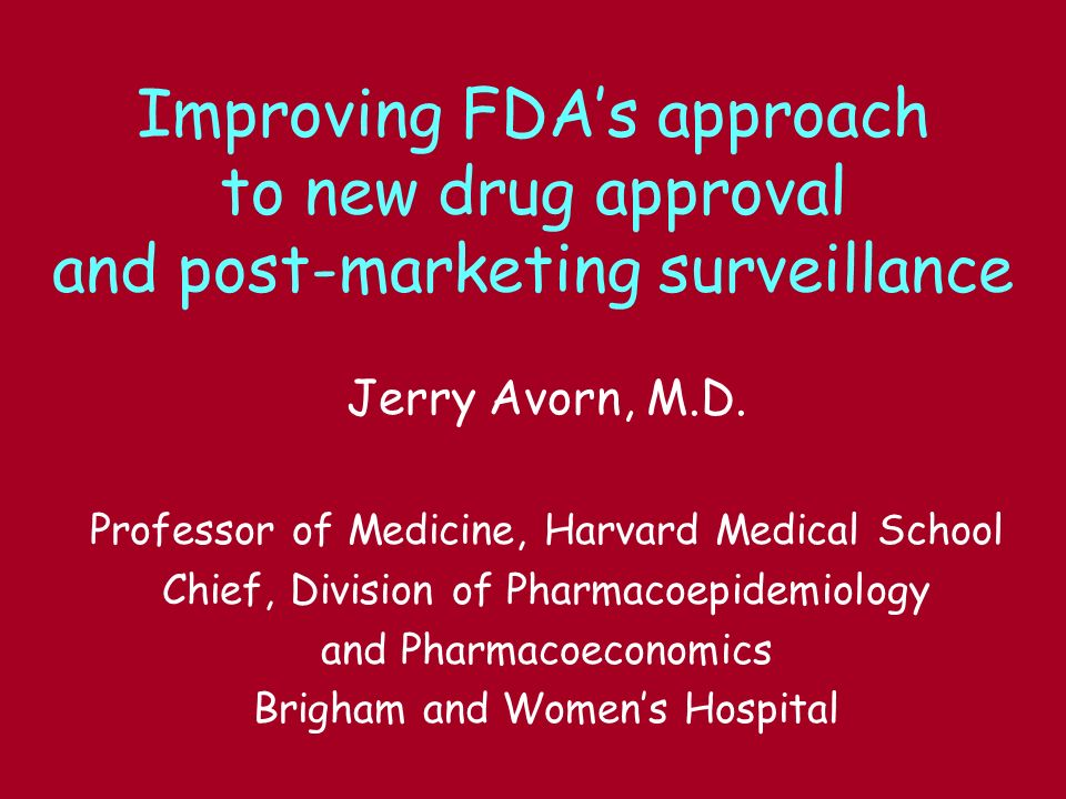 Improving FDAs approach to new drug approval and post-marketing surveillance Jerry Avorn, M.D. Professor of Medicine, Harvard Medical School Chief, Di