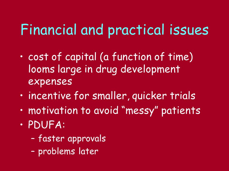Financial and practical issues cost of capital (a function of time) looms large in drug development expenses incentive for smaller, quicker trials motivation to avoid messy patients PDUFA: –faster approvals –problems later