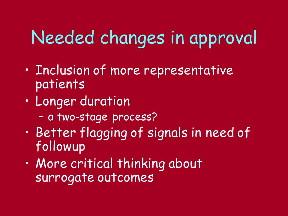 Needed changes in approval Inclusion of more representative patients Longer duration –a two-stage process.