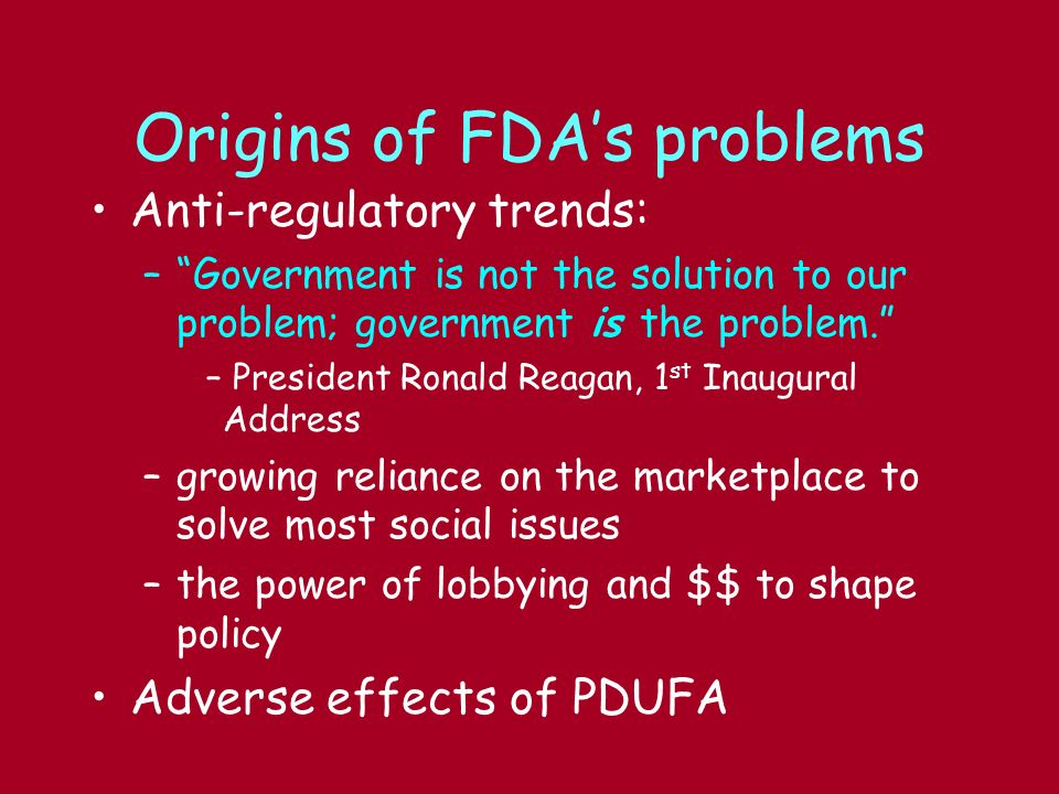 Origins of FDAs problems Anti-regulatory trends: –Government is not the solution to our problem; government is the problem. – President Ronald Reagan,