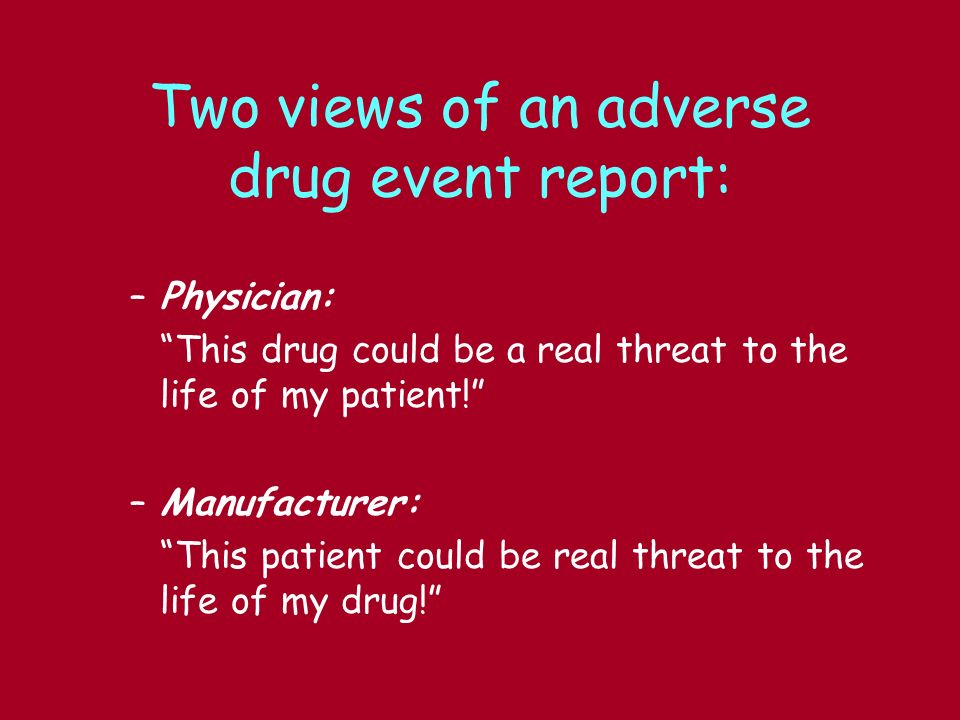 Two views of an adverse drug event report: –Physician: This drug could be a real threat to the life of my patient! –Manufacturer: This patient could b