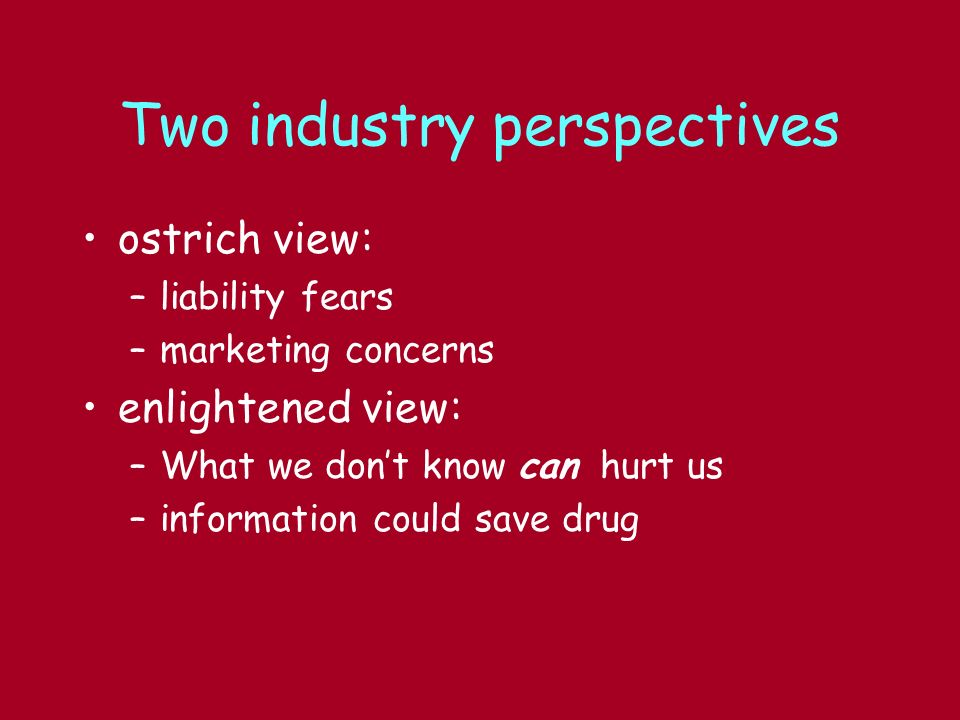 Two industry perspectives ostrich view: –liability fears –marketing concerns enlightened view: –What we dont know can hurt us –information could save drug