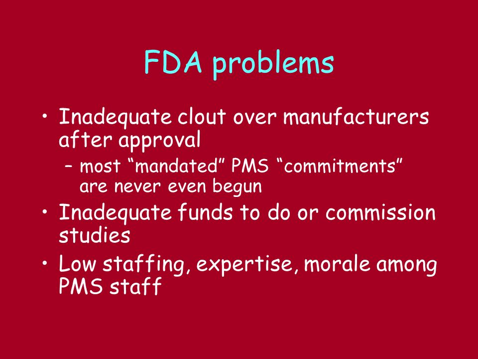 FDA problems Inadequate clout over manufacturers after approval –most mandated PMS commitments are never even begun Inadequate funds to do or commission studies Low staffing, expertise, morale among PMS staff