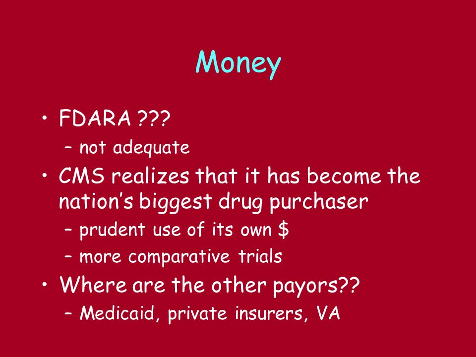 Money FDARA ??? –not adequate CMS realizes that it has become the nations biggest drug purchaser –prudent use of its own $ –more comparative trials Wh