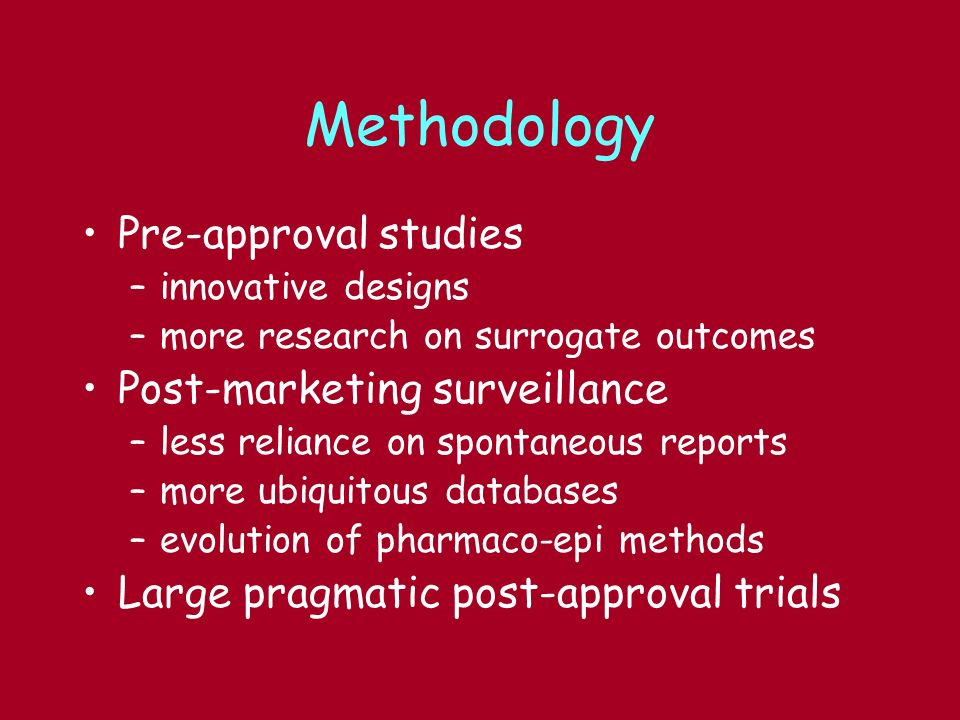 Methodology Pre-approval studies –innovative designs –more research on surrogate outcomes Post-marketing surveillance –less reliance on spontaneous reports –more ubiquitous databases –evolution of pharmaco-epi methods Large pragmatic post-approval trials