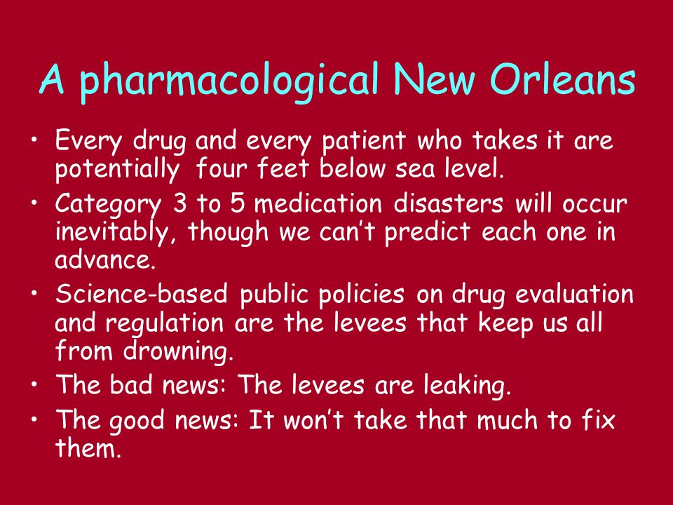 A pharmacological New Orleans Every drug and every patient who takes it are potentially four feet below sea level. Category 3 to 5 medication disaster