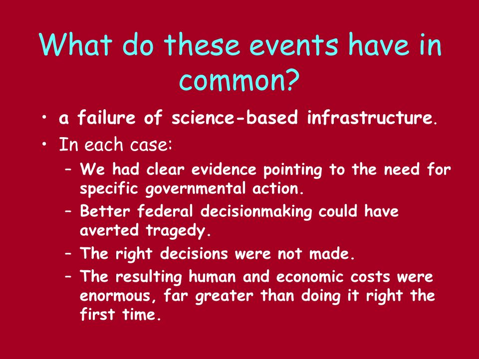 What do these events have in common? a failure of science-based infrastructure. In each case: –We had clear evidence pointing to the need for specific