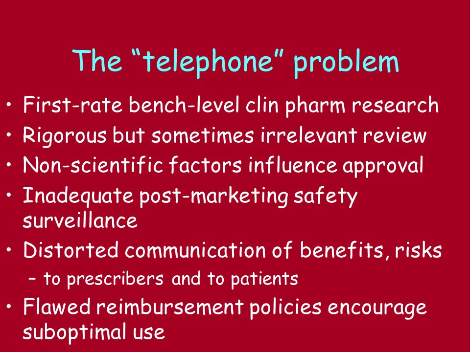 The telephone problem First-rate bench-level clin pharm research Rigorous but sometimes irrelevant review Non-scientific factors influence approval Inadequate post-marketing safety surveillance Distorted communication of benefits, risks –to prescribers and to patients Flawed reimbursement policies encourage suboptimal use