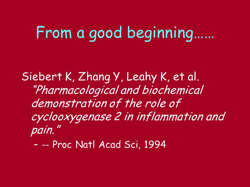 From a good beginning…… Siebert K, Zhang Y, Leahy K, et al. Pharmacological and biochemical demonstration of the role of cyclooxygenase 2 in inflammat