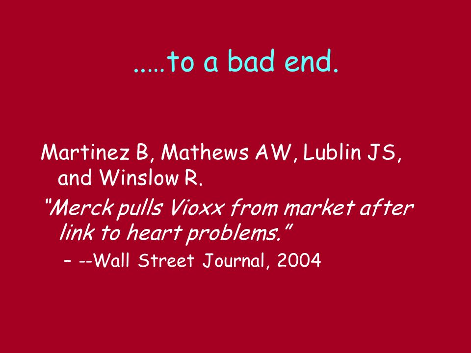 ..…to a bad end. Martinez B, Mathews AW, Lublin JS, and Winslow R. Merck pulls Vioxx from market after link to heart problems. –--Wall Street Journal,