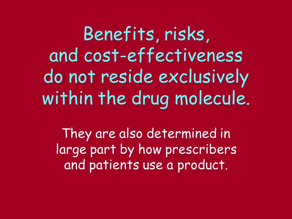 Benefits, risks, and cost-effectiveness do not reside exclusively within the drug molecule. They are also determined in large part by how prescribers
