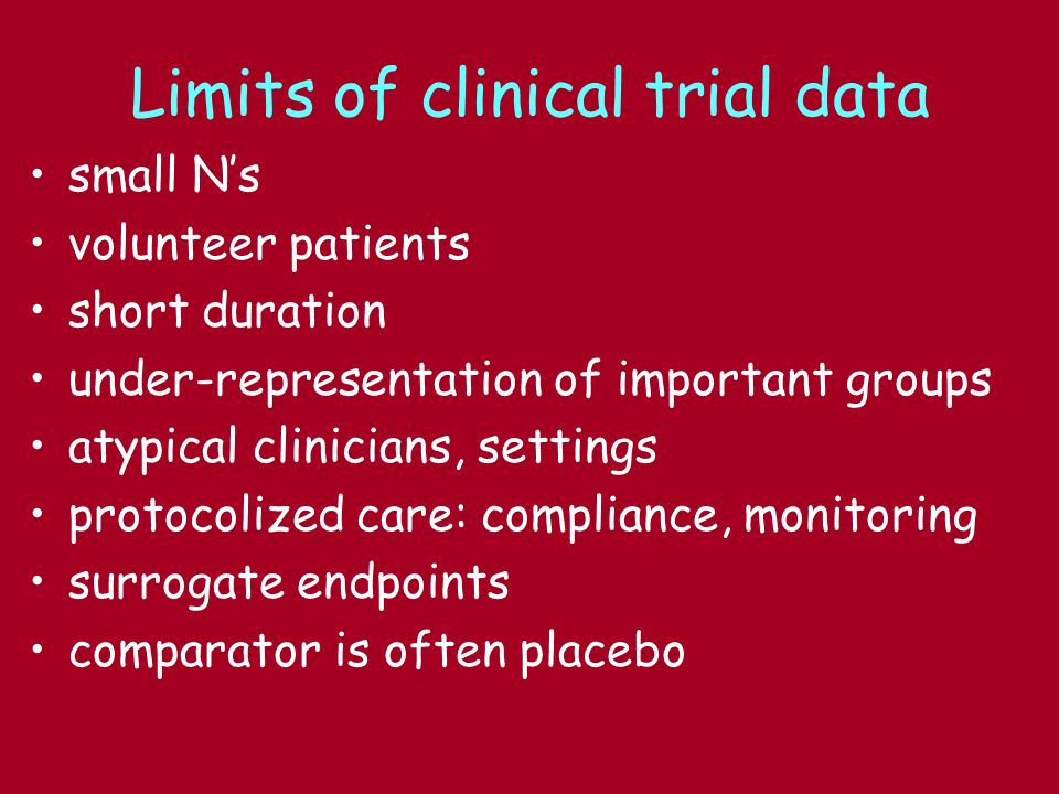 Limits of clinical trial data small Ns volunteer patients short duration under-representation of important groups atypical clinicians, settings protocolized care: compliance, monitoring surrogate endpoints comparator is often placebo
