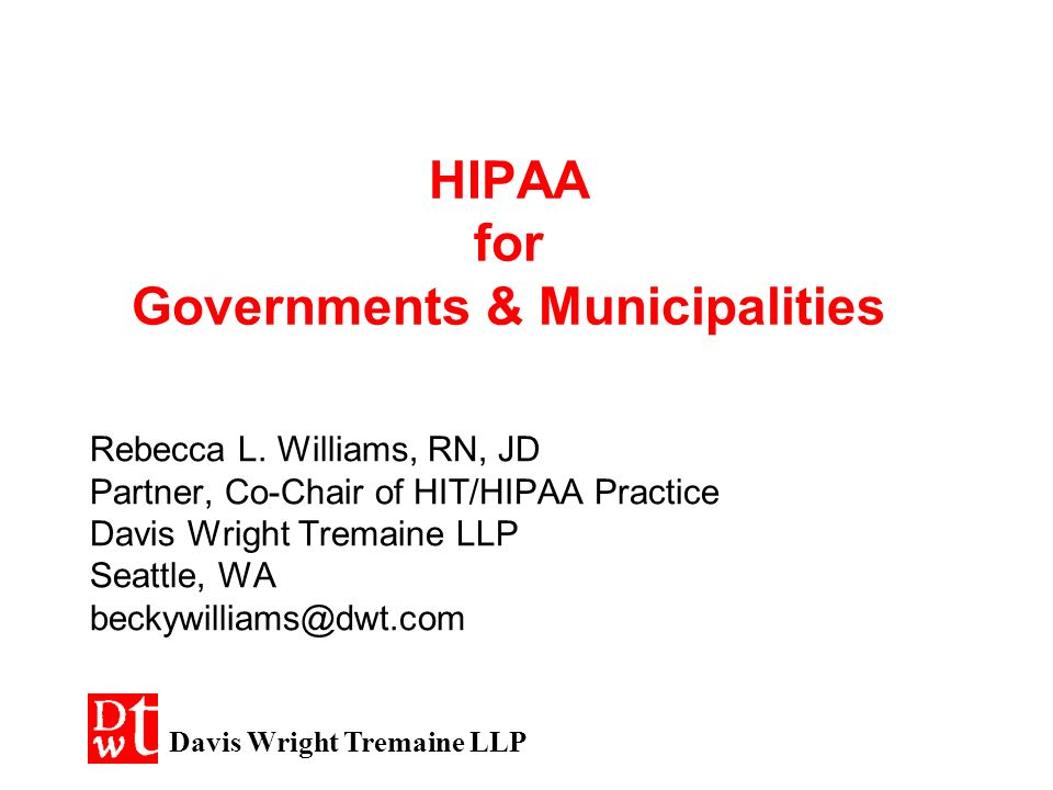 HIPAA for Governments & Municipalities Rebecca L. Williams, RN, JD Partner, Co-Chair of HIT/HIPAA Practice Davis Wright Tremaine LLP Seattle, WA becky