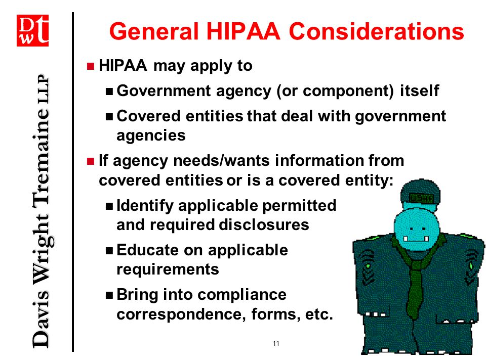 Davis Wright Tremaine LLP 11 General HIPAA Considerations HIPAA may apply to Government agency (or component) itself Covered entities that deal with g