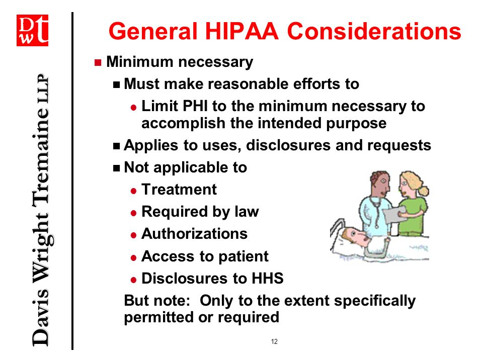 Davis Wright Tremaine LLP 12 General HIPAA Considerations Minimum necessary Must make reasonable efforts to Limit PHI to the minimum necessary to acco