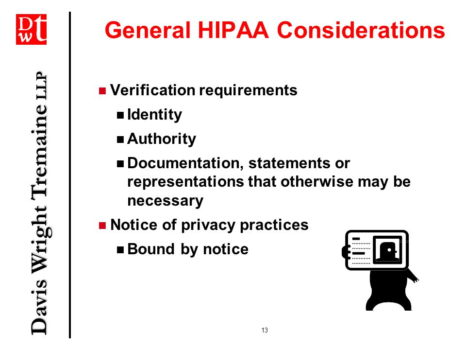 Davis Wright Tremaine LLP 13 General HIPAA Considerations Verification requirements Identity Authority Documentation, statements or representations th