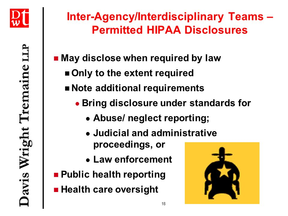 Davis Wright Tremaine LLP 18 Inter-Agency/Interdisciplinary Teams – Permitted HIPAA Disclosures May disclose when required by law Only to the extent r