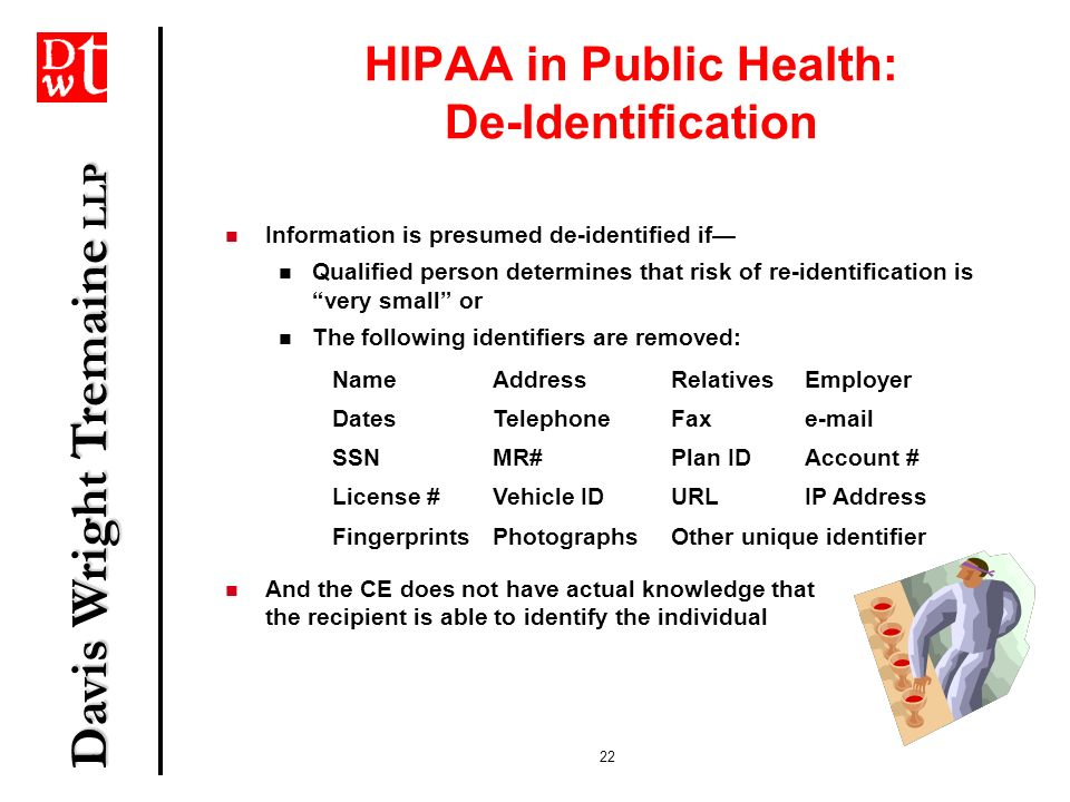 Davis Wright Tremaine LLP 22 HIPAA in Public Health: De-Identification Information is presumed de-identified if Qualified person determines that risk