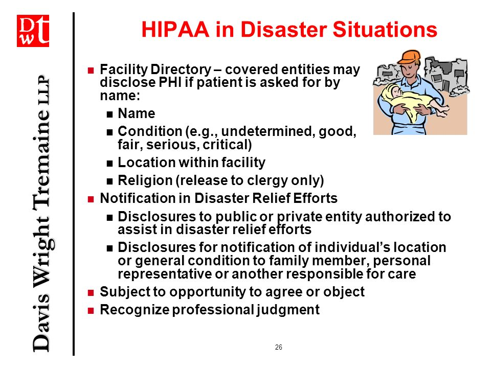 Davis Wright Tremaine LLP 26 HIPAA in Disaster Situations Facility Directory – covered entities may disclose PHI if patient is asked for by name: Name