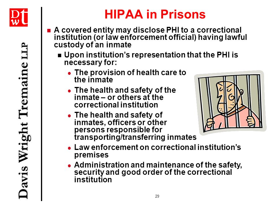 Davis Wright Tremaine LLP 29 HIPAA in Prisons A covered entity may disclose PHI to a correctional institution (or law enforcement official) having law